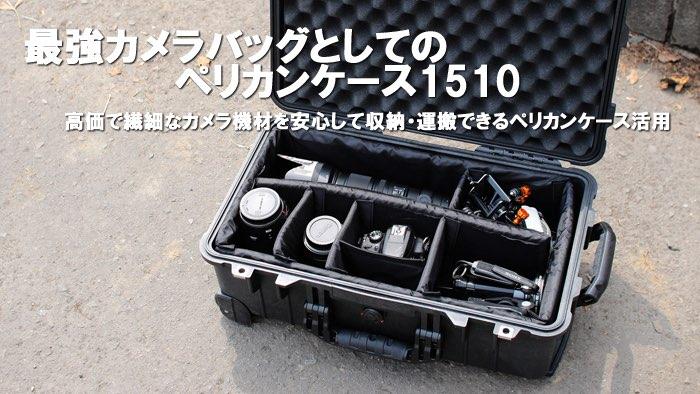最強カメラバッグとしてのペリカンケース1510