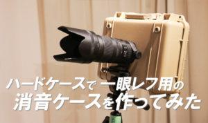 ハードケースで一眼レフカメラの消音ケースを作ってみた